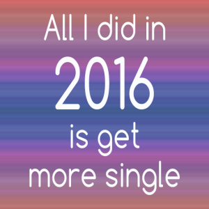 All I did in 2016 is get more single